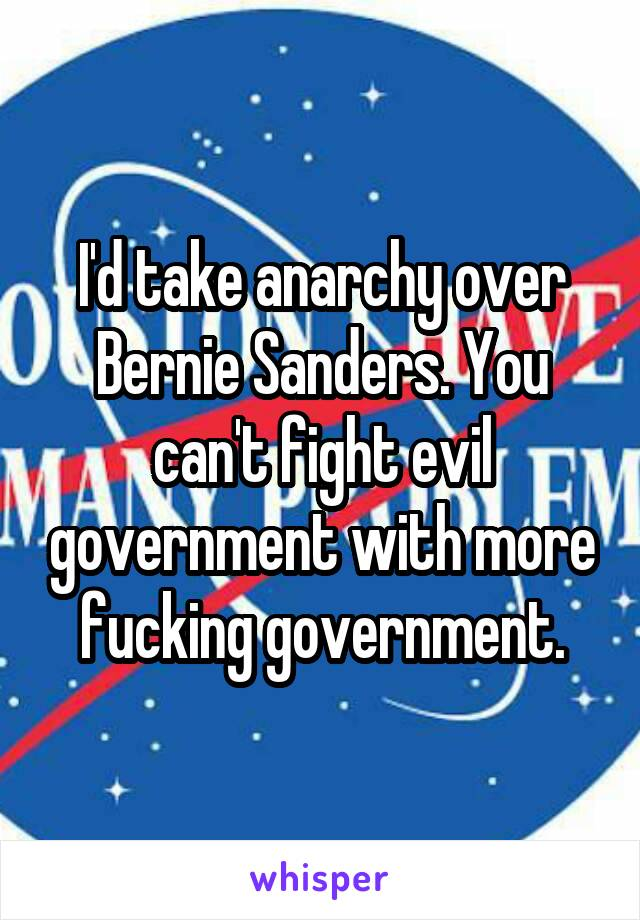 I'd take anarchy over Bernie Sanders. You can't fight evil government with more fucking government.