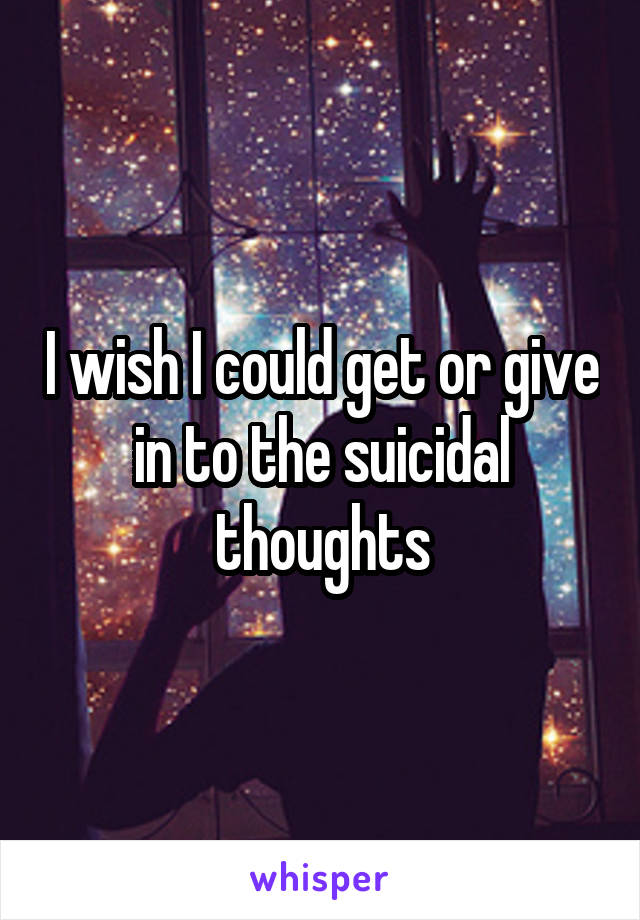 I wish I could get or give in to the suicidal thoughts