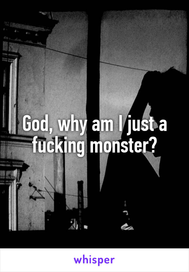 God, why am I just a fucking monster?