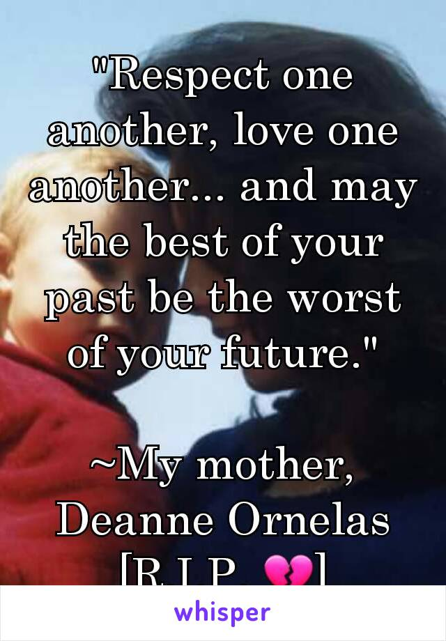 """""""Respect one another, love one another... and may the best of your past be the worst of your future.""""  ~My mother, Deanne Ornelas [R.I.P. 💔]"""