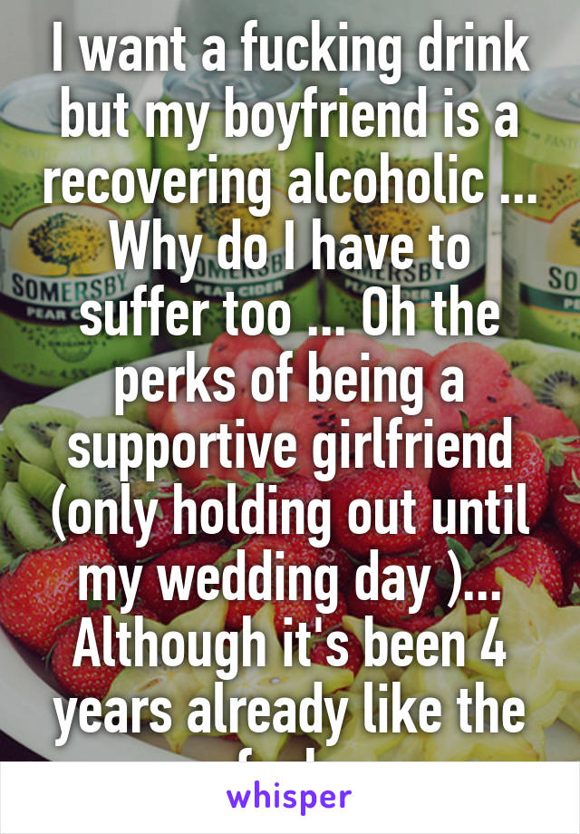 I want a fucking drink but my boyfriend is a recovering alcoholic ... Why do I have to suffer too ... Oh the perks of being a supportive girlfriend (only holding out until my wedding day )... Although it's been 4 years already like the fuck