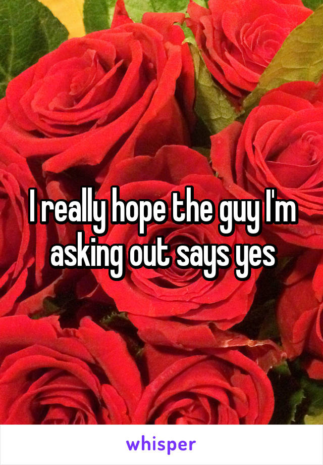I really hope the guy I'm asking out says yes