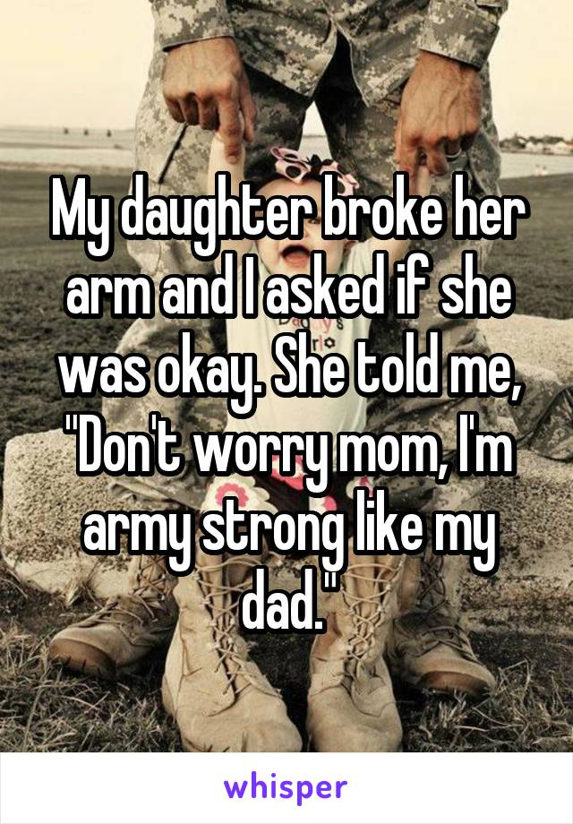 """My daughter broke her arm and I asked if she was okay. She told me, """"Don't worry mom, I'm army strong like my dad."""""""