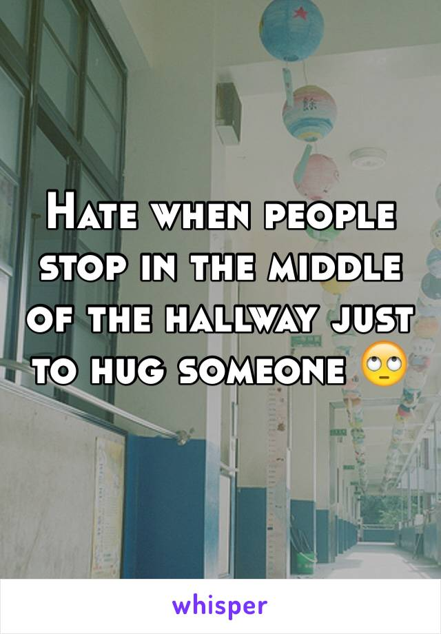 Hate when people stop in the middle of the hallway just to hug someone 🙄
