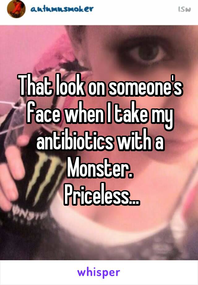 That look on someone's face when I take my antibiotics with a Monster.  Priceless...