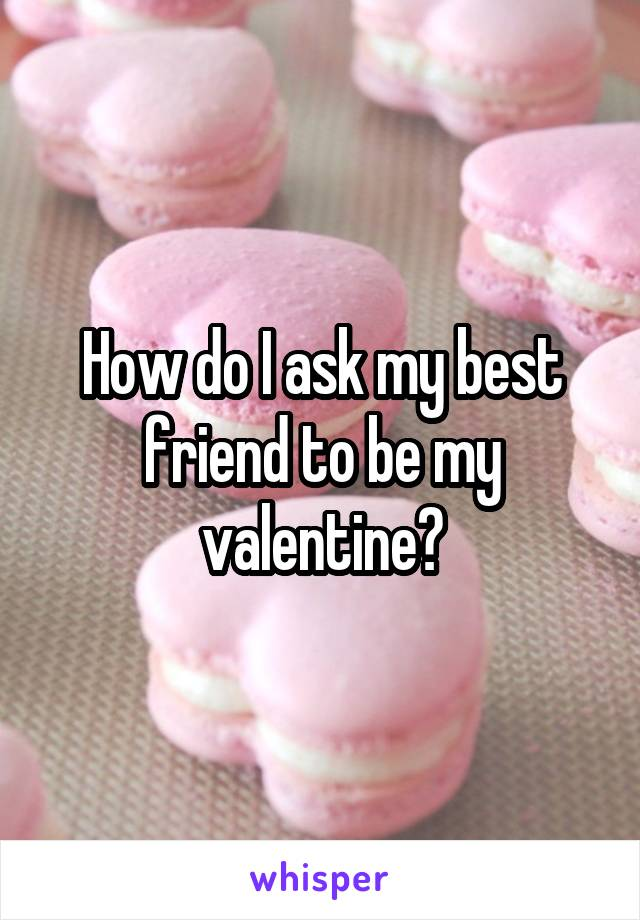 How do I ask my best friend to be my valentine?