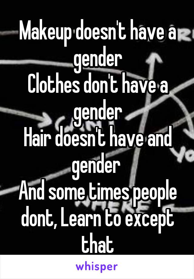 Makeup doesn't have a gender Clothes don't have a gender Hair doesn't have and gender  And some times people dont, Learn to except that