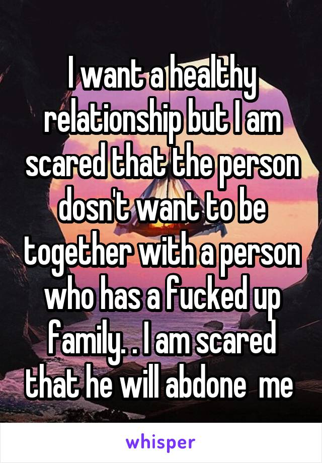 I want a healthy relationship but I am scared that the person dosn't want to be together with a person who has a fucked up family. . I am scared that he will abdone  me