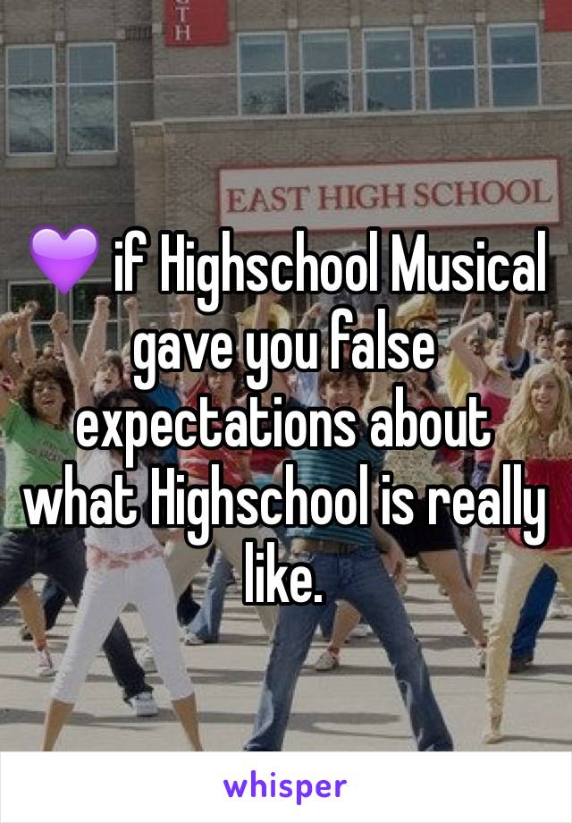 💜 if Highschool Musical gave you false expectations about what Highschool is really like.