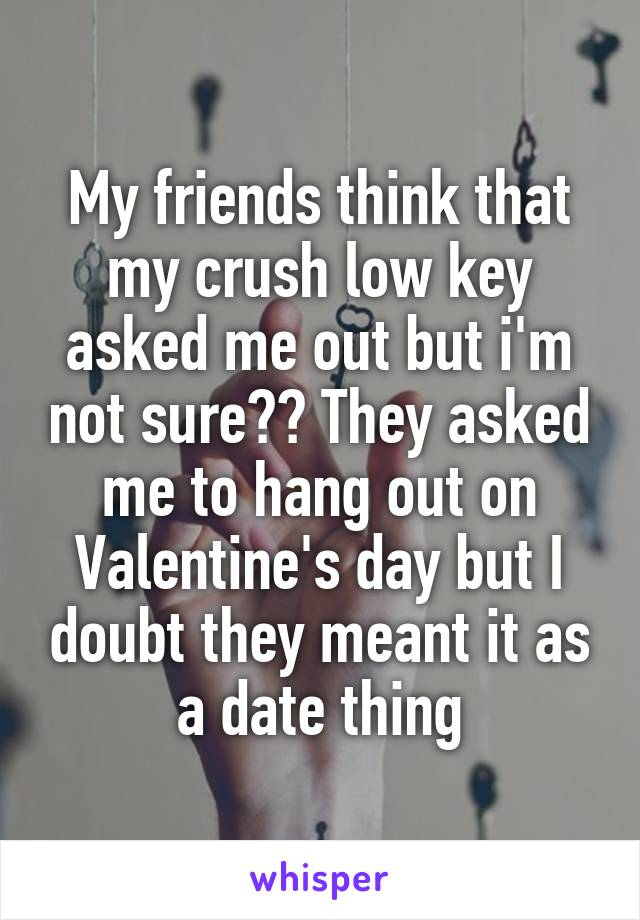 My friends think that my crush low key asked me out but i'm not sure?? They asked me to hang out on Valentine's day but I doubt they meant it as a date thing