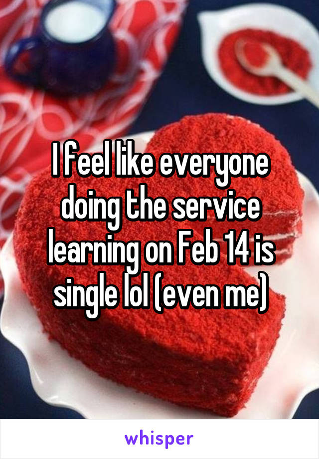 I feel like everyone doing the service learning on Feb 14 is single lol (even me)