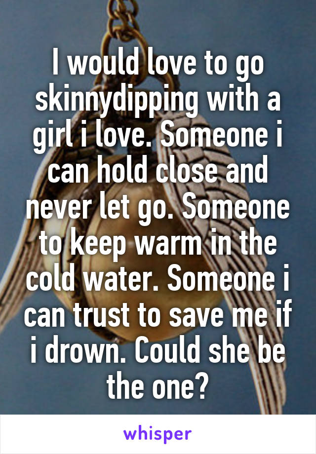 I would love to go skinnydipping with a girl i love. Someone i can hold close and never let go. Someone to keep warm in the cold water. Someone i can trust to save me if i drown. Could she be the one?