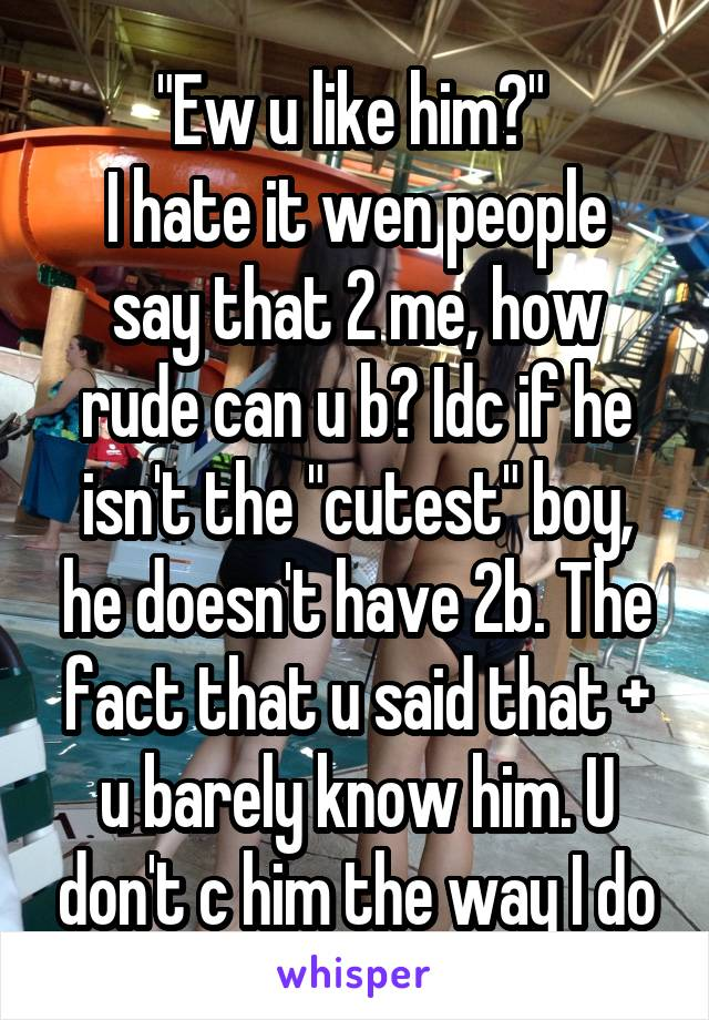 """""""Ew u like him?""""  I hate it wen people say that 2 me, how rude can u b? Idc if he isn't the """"cutest"""" boy, he doesn't have 2b. The fact that u said that + u barely know him. U don't c him the way I do"""