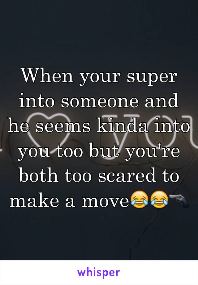 When your super into someone and he seems kinda into you too but you're both too scared to make a move😂😂🔫