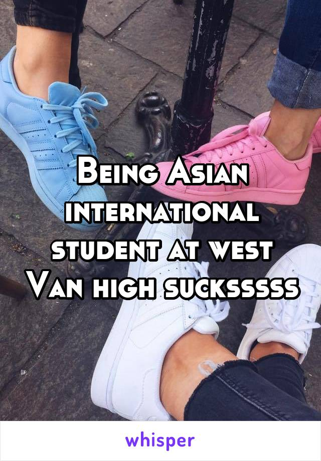 Being Asian international student at west Van high sucksssss