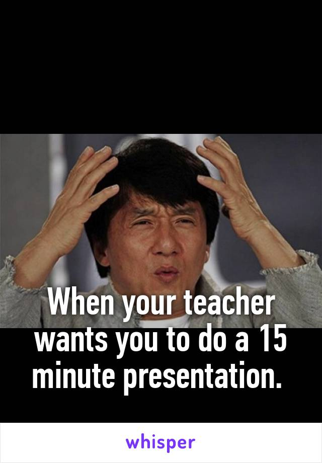 When your teacher wants you to do a 15 minute presentation.