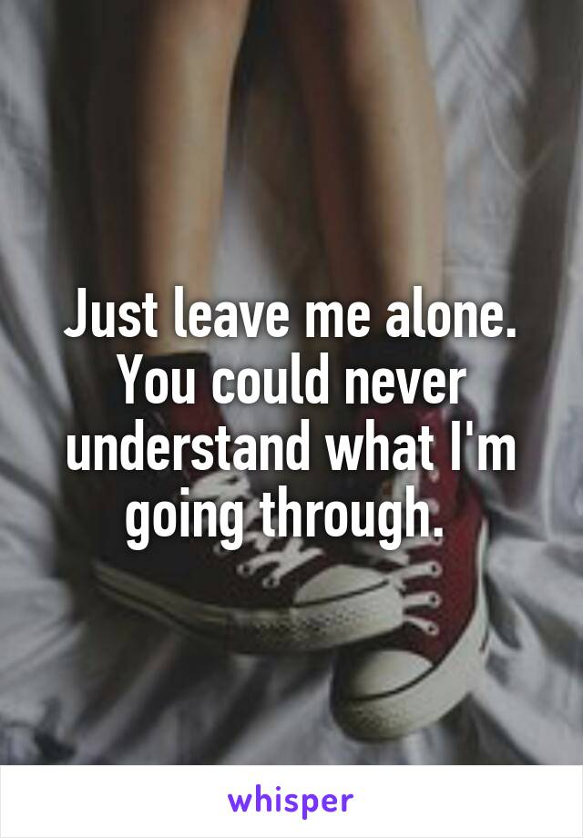 Just leave me alone. You could never understand what I'm going through.