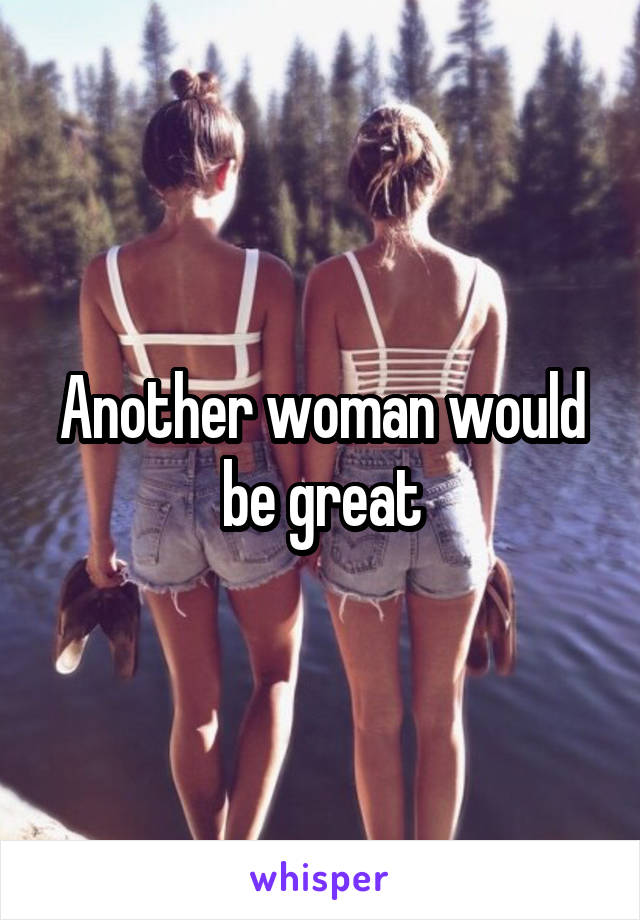 Another woman would be great