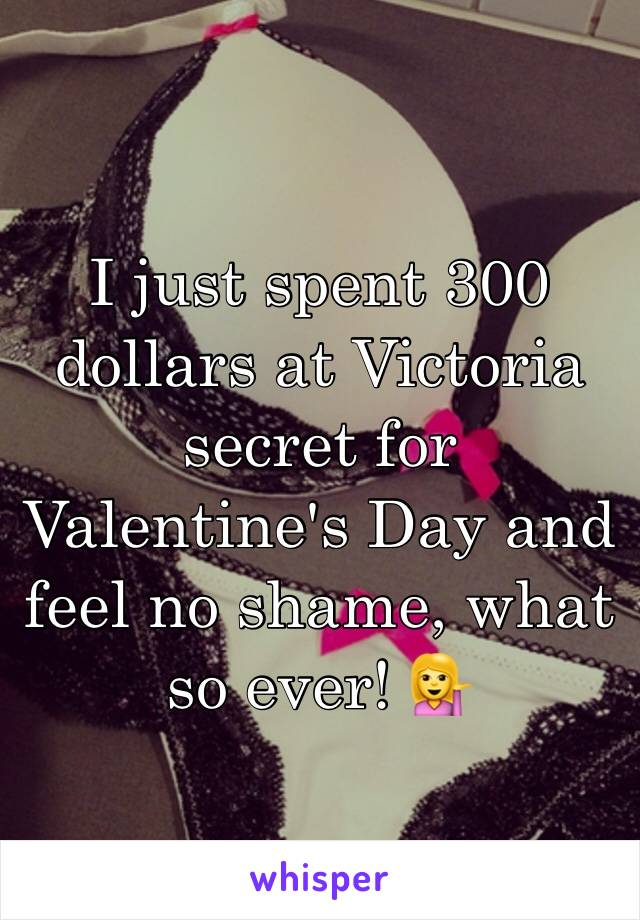 I just spent 300 dollars at Victoria secret for Valentine's Day and feel no shame, what so ever! 💁