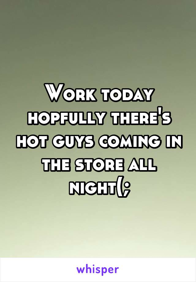 Work today hopfully there's hot guys coming in the store all night(;