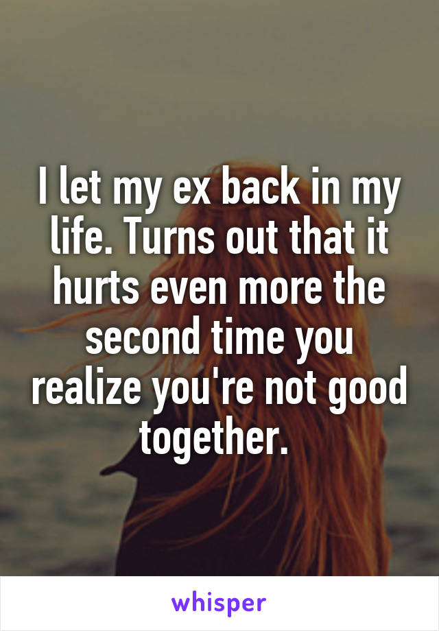 I let my ex back in my life. Turns out that it hurts even more the second time you realize you're not good together.