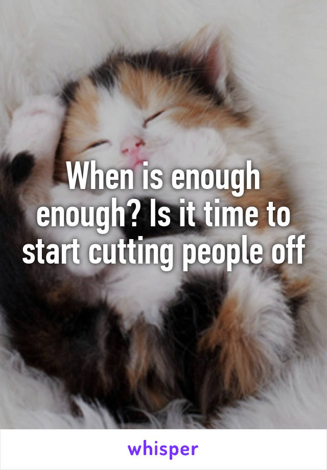When is enough enough? Is it time to start cutting people off