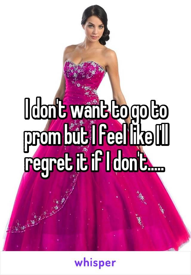I don't want to go to prom but I feel like I'll regret it if I don't.....