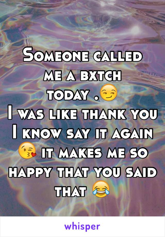 Someone called  me a bxtch today .😏 I was like thank you I know say it again 😘 it makes me so happy that you said that 😂
