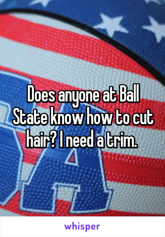 Does anyone at Ball State know how to cut hair? I need a trim.