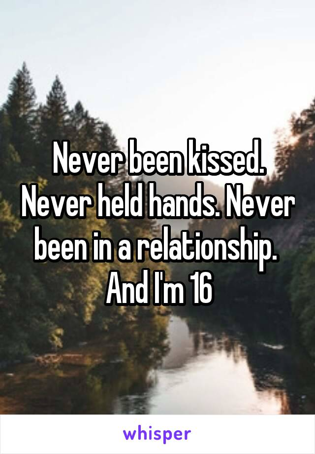 Never been kissed. Never held hands. Never been in a relationship.  And I'm 16