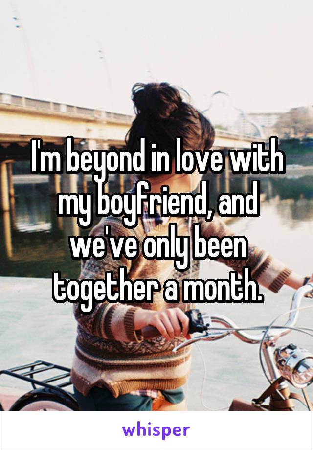 I'm beyond in love with my boyfriend, and we've only been together a month.
