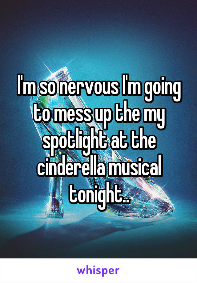 I'm so nervous I'm going to mess up the my spotlight at the cinderella musical tonight..