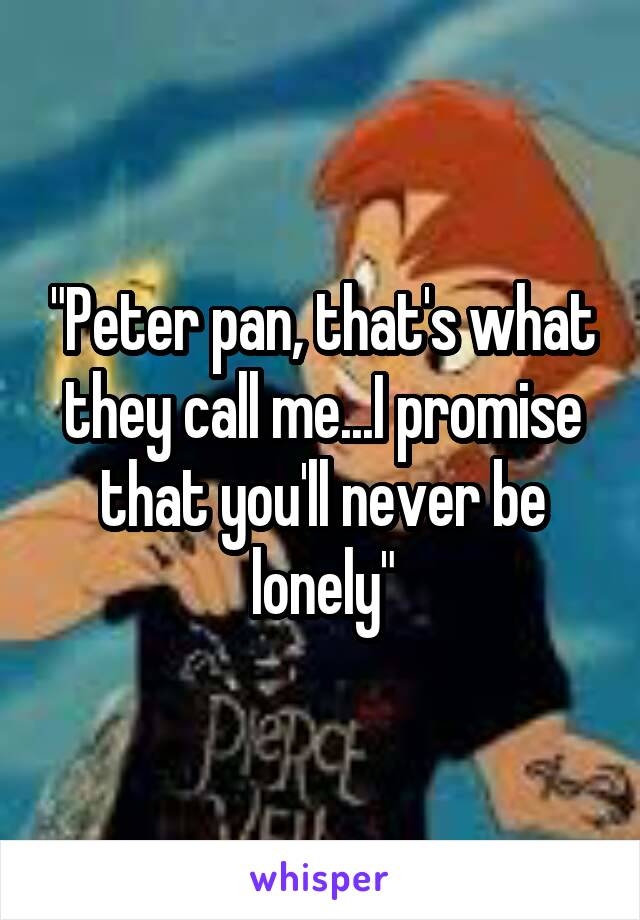 """Peter pan, that's what they call me...I promise that you'll never be lonely"""