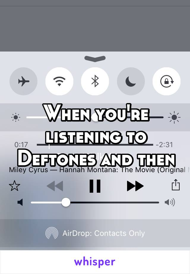 When you're listening to Deftones and then