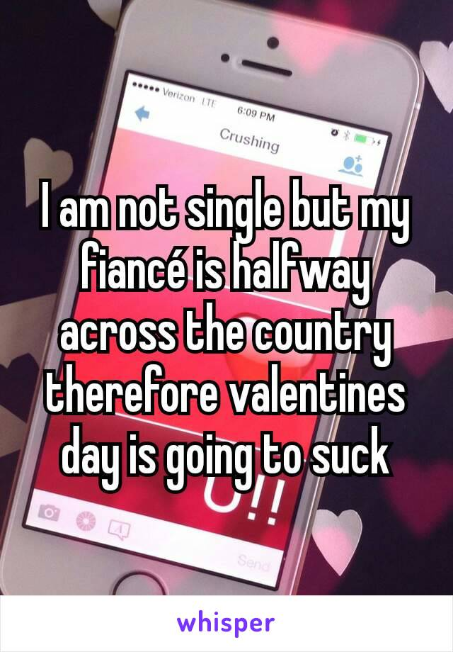 I am not single but my fiancé is halfway across the country therefore valentines day is going to suck