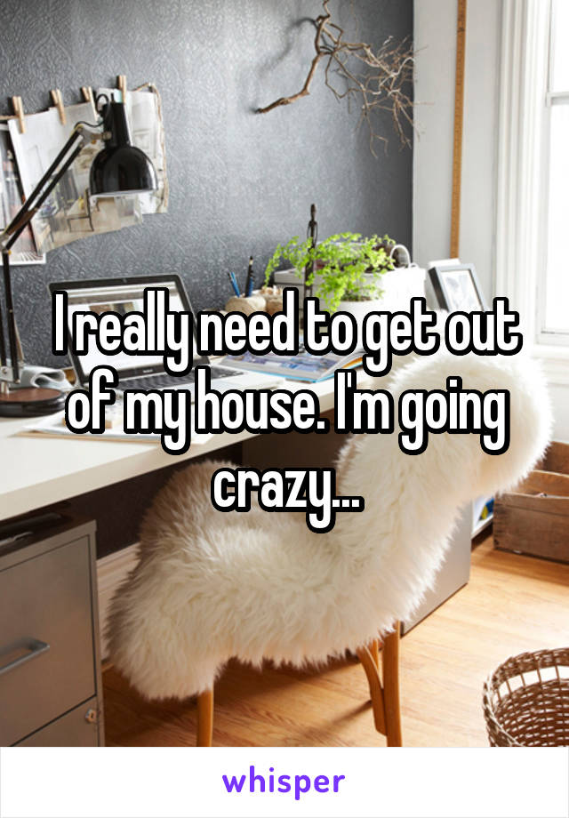 I really need to get out of my house. I'm going crazy...