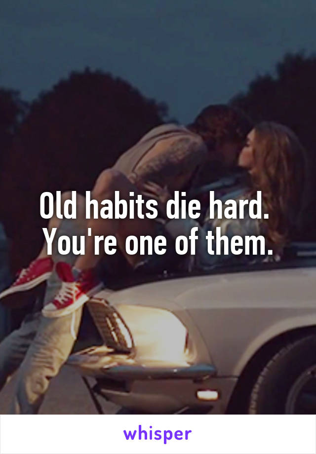 Old habits die hard.  You're one of them.