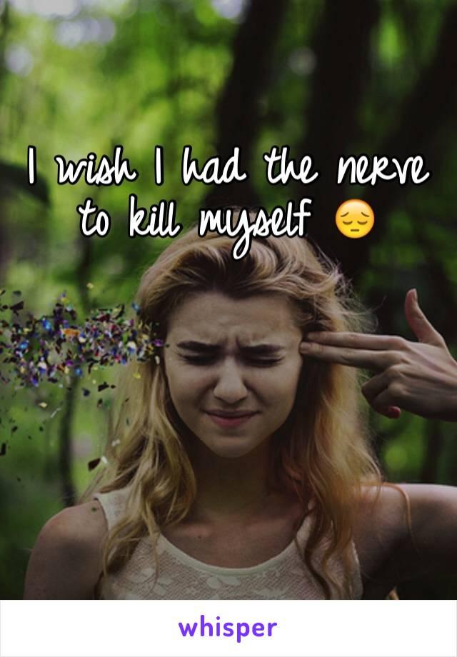 I wish I had the nerve to kill myself 😔