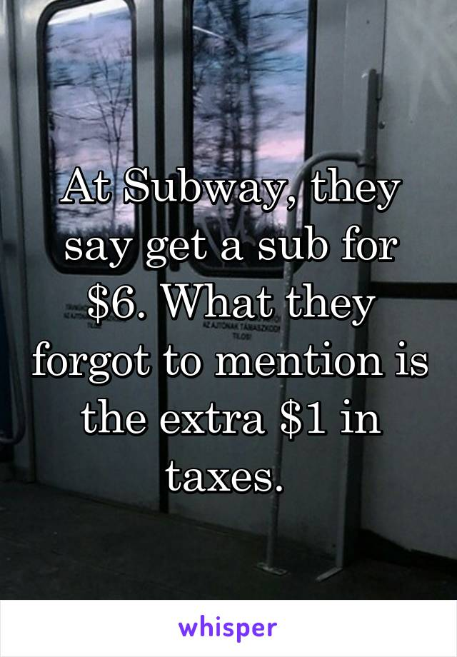 At Subway, they say get a sub for $6. What they forgot to mention is the extra $1 in taxes.