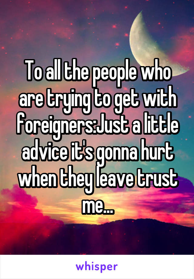 To all the people who are trying to get with foreigners:Just a little advice it's gonna hurt when they leave trust me...