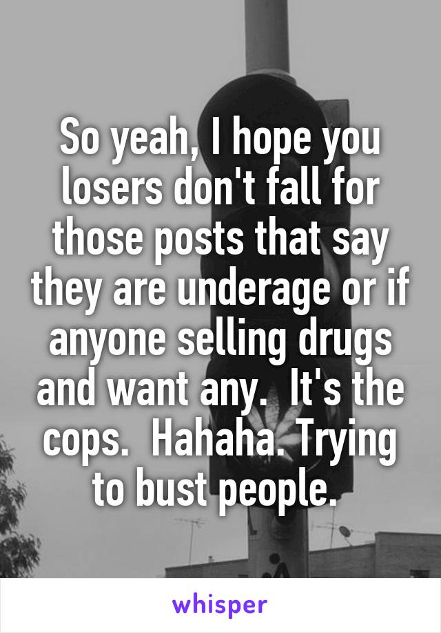 So yeah, I hope you losers don't fall for those posts that say they are underage or if anyone selling drugs and want any.  It's the cops.  Hahaha. Trying to bust people.