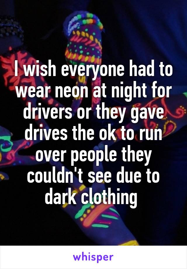 I wish everyone had to wear neon at night for drivers or they gave drives the ok to run over people they couldn't see due to dark clothing