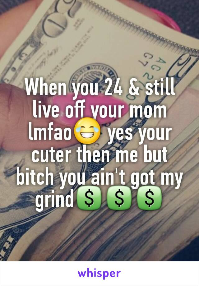When you 24 & still live off your mom lmfao😂 yes your cuter then me but bitch you ain't got my grind💲💲💲