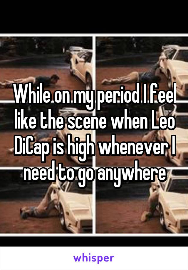 While on my period I feel like the scene when Leo DiCap is high whenever I need to go anywhere