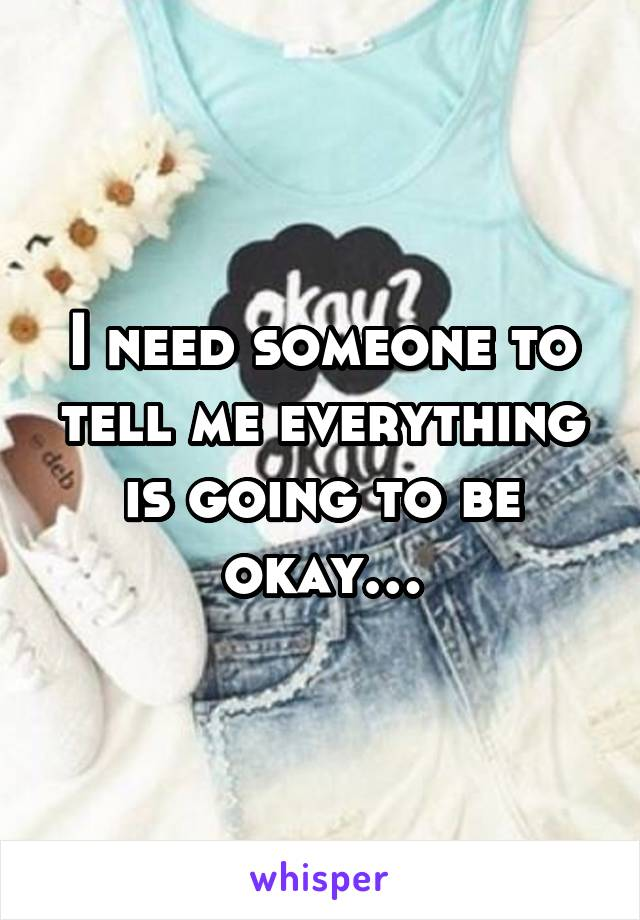 I need someone to tell me everything is going to be okay…