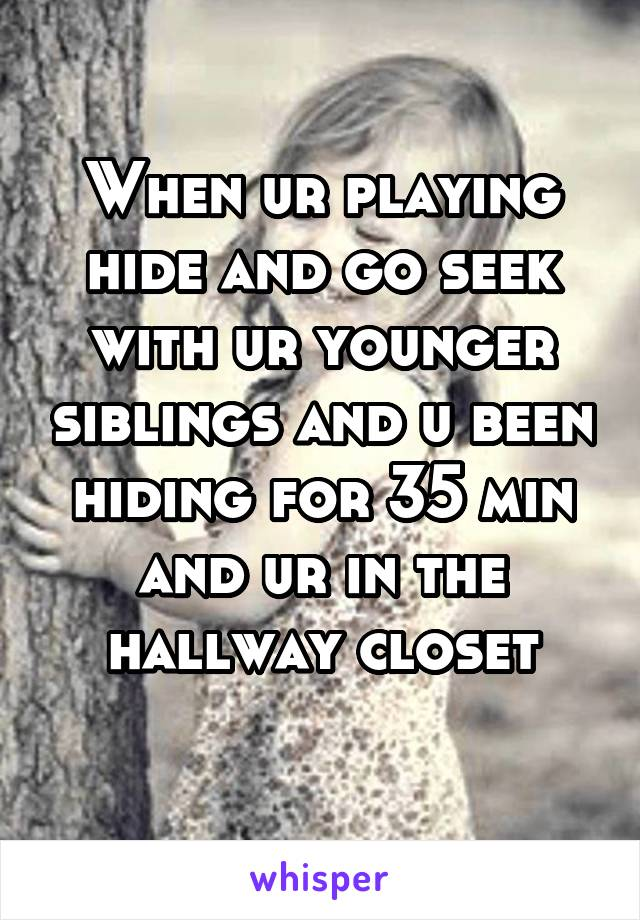 When ur playing hide and go seek with ur younger siblings and u been hiding for 35 min and ur in the hallway closet
