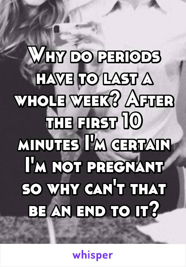 Why do periods have to last a whole week? After the first 10 minutes I'm certain I'm not pregnant so why can't that be an end to it?
