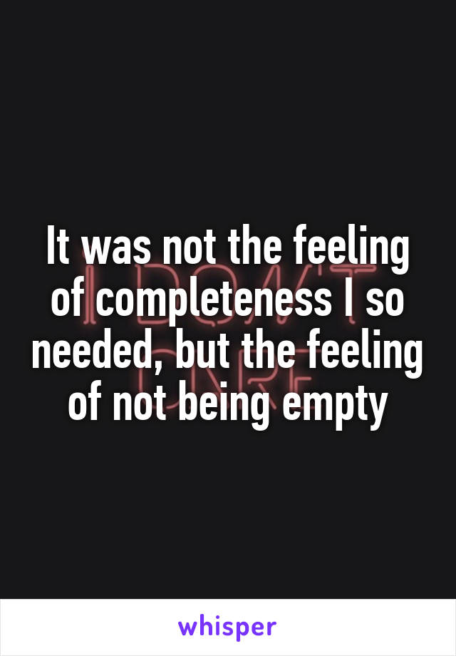 It was not the feeling of completeness I so needed, but the feeling of not being empty