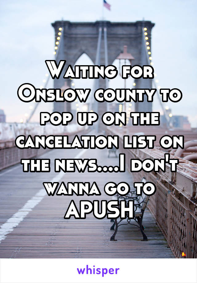 Waiting for Onslow county to pop up on the cancelation list on the news....I don't wanna go to APUSH