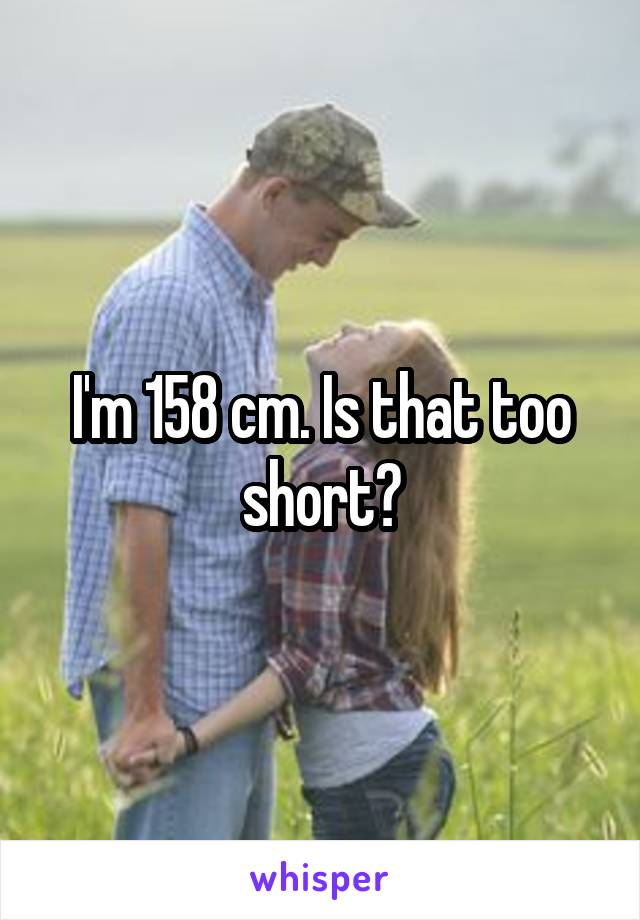 I'm 158 cm. Is that too short?